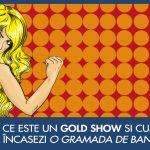 Ce este un Gold Show si cum poti castiga multi bani din el?